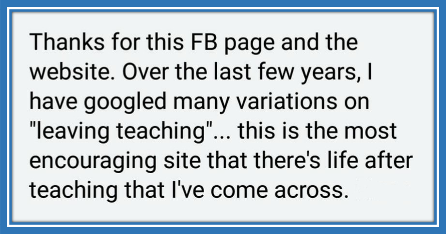 "This was a comment that someone wrote on my Thinking of Leaving Teaching Facebook page: ""This is the most encouraging site that there's life after teaching that I've come across."""